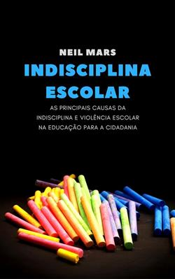 Indisciplina Escolar: As Principais Causas da Indisciplina e Violência Escolar na Educação para a Cidadania