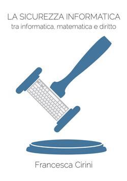 La Sicurezza Informatica. Tra informatica, matematica e diritto