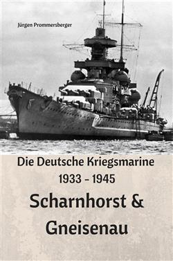 Die Deutsche Kriegsmarine 1933 - 1945: Scharnhorst & Gneisenau