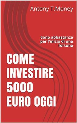 Come Investire 5000 Euro oggi: Sono abbastanza per l'inizio di una fortuna