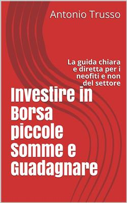 Investire in Borsa piccole Somme e Guadagnare: La guida chiara e diretta per i neofiti del settore