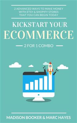 Kickstart Your Ecommerce: 2 For 1 Combo: 2 Advanced Ways To Make Money With Etsy & Shopify Stores That You Can Begin Today