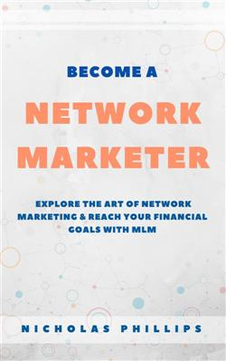 Become A Network Marketer: Explore The Art Of Network Marketing & Reach Your Financial Goals With MLM