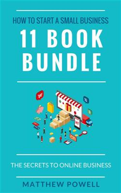 How To Start A Small Business (11 Book Bundle): The Secrets To Online Business