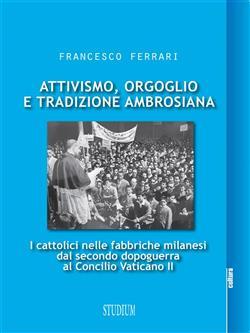 Attivismo, orgoglio e tradizione ambrosiana. I cattolici nelle fabbriche milanesi dal secondo dopoguerra al Concilio Vaticano II