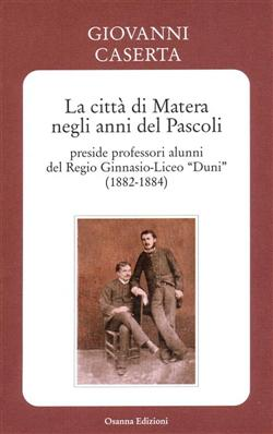 """La città di Matera negli anni del Pascoli - preside professori alunni del Regio Ginnasio-Liceo """"Duni"""" (1882-1884)"""