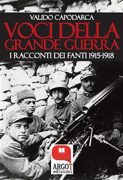 Voci della grande guerra. I racconti dei fanti 1915-1918