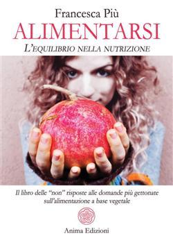 """Alimentarsi. L'equilibrio nella nutrizione. Il libro delle """"non"""" risposte alle domande più gettonate sull'alimentazione a base vegetale"""