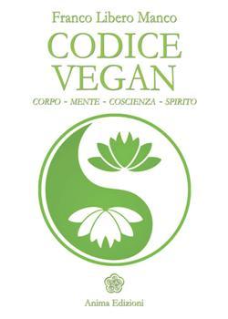 Codice vegan. Corpo, mente, coscienza, spirito