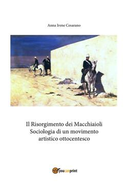Il Risorgimento dei Macchiaioli. Sociologia di un movimento artistico ottocentesco