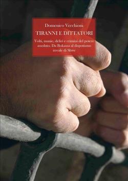 Tiranni e dittatori. Volti, manie, deliri e crimini del potere assoluto. Da Bokassa al dispotismo irreale di Shwe