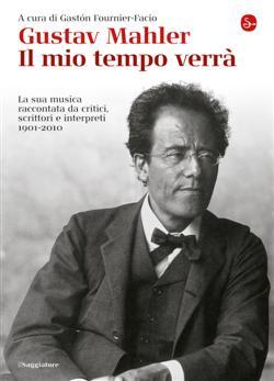 Gustav Mahler. Il mio tempo verrà. La sua musica raccontata da critici, scrittori e interpreti. 1901-2010