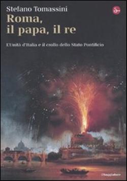 Roma, il Papa, il Re. L'unità d'Italia e il crollo dello Stato Pontificio
