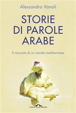 Storie di parole arabe. Il racconto di un mondo mediterraneo