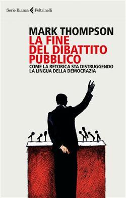La fine del dibattito pubblico. Come la retorica sta distruggendo la lingua della democrazia