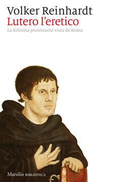 Lutero l'eretico. La riforma protestante vista da Roma