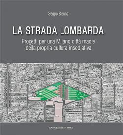 La strada lombarda. Progetti per una Milano città madre della propria cultura insediativa