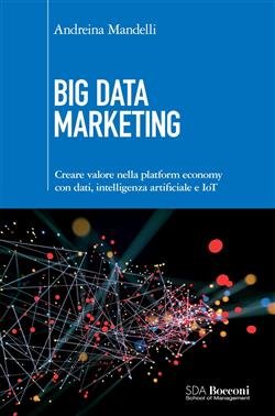 Big data marketing. Creare valore nella platform economy con dati, intelligenza artificiale e IoT