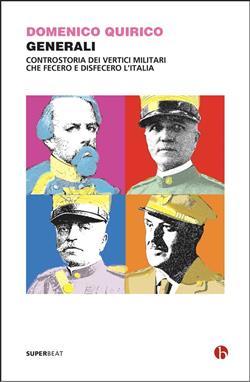 Generali. Controstoria dei vertici militari che fecero e disfecero l'Italia