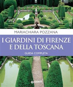 I giardini di Firenze e della Toscana. Guida completa