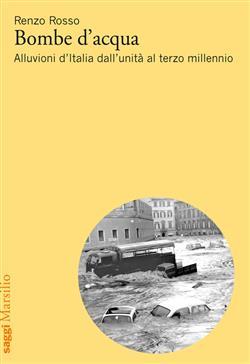 Bombe d'acqua. Alluvioni d'Italia dall'Unità al terzo millennio