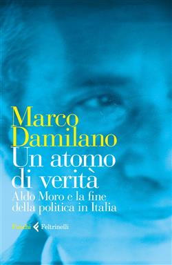 Un atomo di verità. Aldo Moro e la fine della politica in Italia