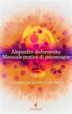 Manuale pratico di psicomagia. Consigli per guarire la tua vita