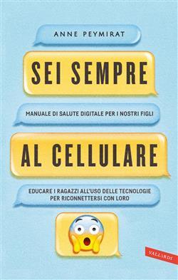 Sei sempre al cellulare. Manuale di salute digitale per i nostri figli. Educare i ragazzi all'uso delle tecnologie per riconnettersi con loro