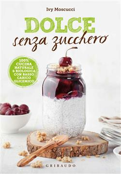 Dolce senza zucchero. 100% cucina naturale & biologica con basso carico glicemico