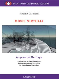 Musei virtuali-Augmented heritage. Evoluzioni e classificazione delle tipologie di virtualità in alcuni case histories