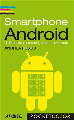 Smartphone Android. Dall'acquisto alla configurazione avanzata