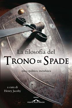 """La filosofia del """"Trono di spade"""". Etica, politica, metafisica"""