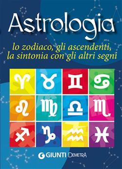 Astrologia. Lo zodiaco, gli ascendenti, la sintonia con gli altri segni