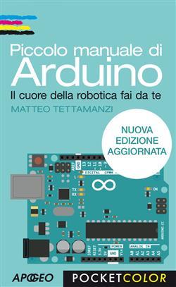 Piccolo manuale di Arduino. Il cuore della robotica fai da te