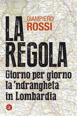 La regola. Giorno per giorno la 'ndrangheta in Lombardia