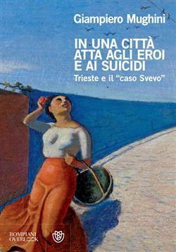 """In una città atta agli eroi e ai suicidi. Trieste e il """"caso Svevo"""""""