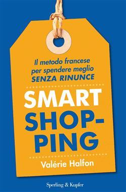 Smart shopping. Il metodo francese per spendere meglio senza rinunce