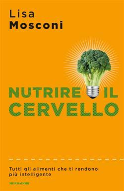 Nutrire il cervello. Tutti gli alimenti che ti rendono più intelligente