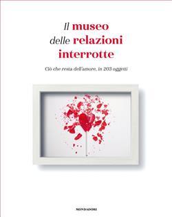Il museo delle relazioni interrotte. Ciò che resta dell'amore, in 203 oggetti. Ediz. illustrata