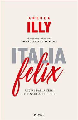Italia felix. Uscire dalla crisi e tornare a sorridere