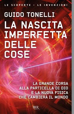 La nascita imperfetta delle cose. La grande corsa alla particella di Dio e la nuova fisica che cambiera? il mondo