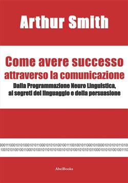 Come avere successo attraverso la comunicazione. Dalla Programmazione Neuro Linguistica, ai segreti del linguaggio e della persuasione
