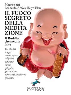 Il fuoco segreto della meditazione. Il Buddha che medita in te. Ciò che hai sempre voluto sapere sul potere della tua mente, spiegato grazie a tue esperienze successive e graduali