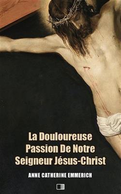 La Douloureuse Passion de Notre Seigneur Jésus-Christ (Premium Ebook)