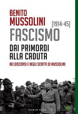 FASCISMO [1914-45]. Dai primordi alla caduta, nei discorsi e negli scritti di Mussolini