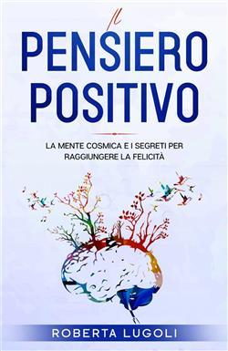 Pensiero positivo. La mente cosmica e i segreti per raggiungere la felicità