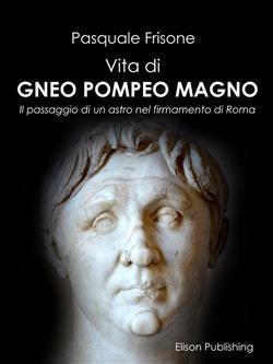 Vita di Gneo Pompeo Magno. Il passaggio di un astro nel firmamento di Roma