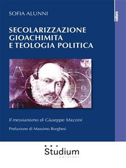 Secolarizzazione gioachimita e teologia politica. Il messianismo di Giuseppe Mazzini