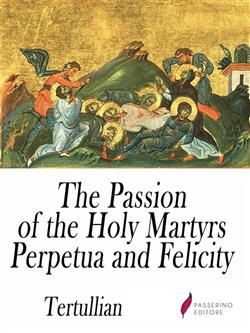 The Passion of the Holy Martyrs Perpetua and Felicity