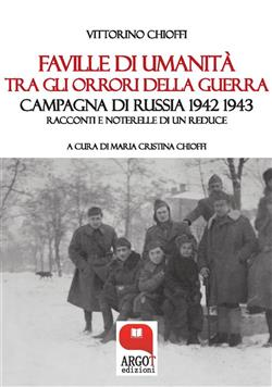 Faville di umanità tra gli orrori della guerra. Campagna di Russia 1942 1943. Racconti e noterelle di un reduce